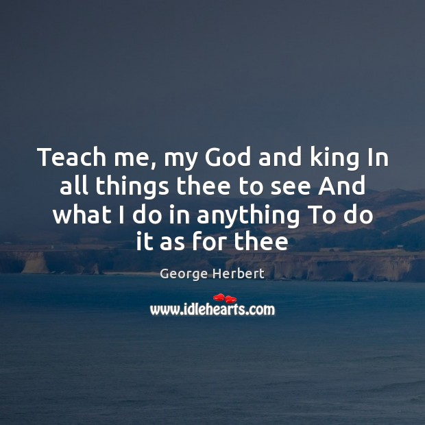 Teach me, my God and king In all things thee to see George Herbert Picture Quote