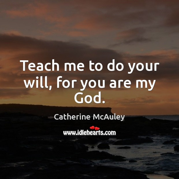 Teach me to do your will, for you are my God. Image