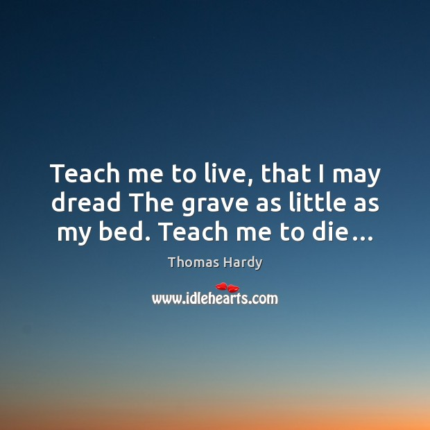 Teach me to live, that I may dread The grave as little as my bed. Teach me to die… Thomas Hardy Picture Quote