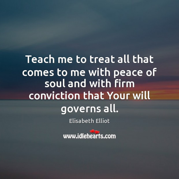 Elisabeth Elliot Picture Quote image saying: Teach me to treat all that comes to me with peace of