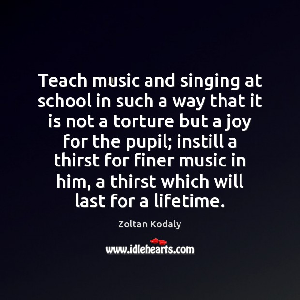 Teach music and singing at school in such a way that it Zoltan Kodaly Picture Quote