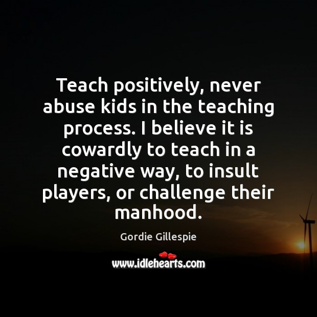 Teach positively, never abuse kids in the teaching process. I believe it Insult Quotes Image