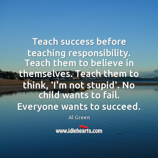 Image, Teach success before teaching responsibility. Teach them to believe in themselves. Teach