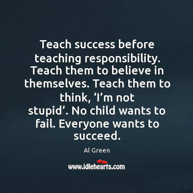 Image, Teach success before teaching responsibility. Teach them to believe in themselves.