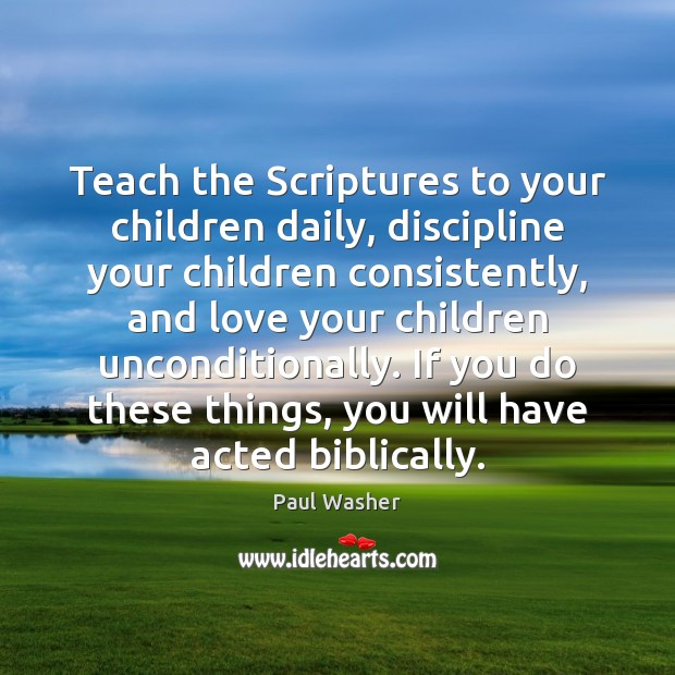 Teach the Scriptures to your children daily, discipline your children consistently, and Paul Washer Picture Quote