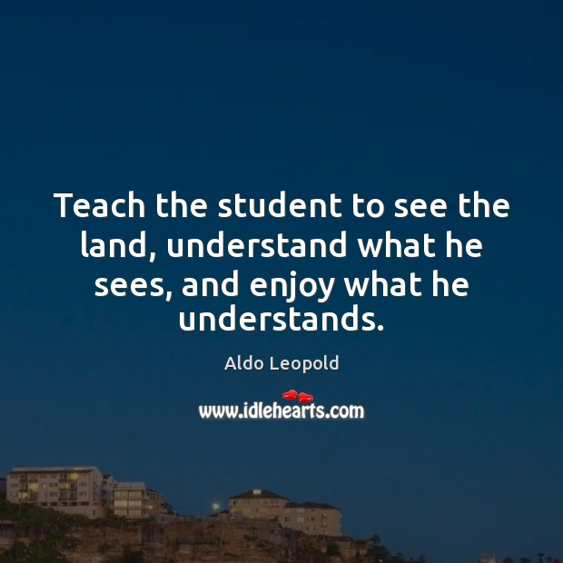 Teach the student to see the land, understand what he sees, and enjoy what he understands. Image