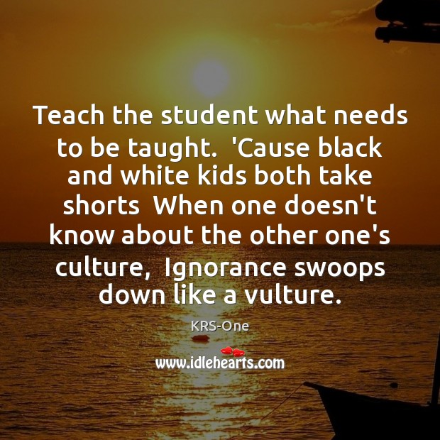 Teach the student what needs to be taught.  'Cause black and white KRS-One Picture Quote