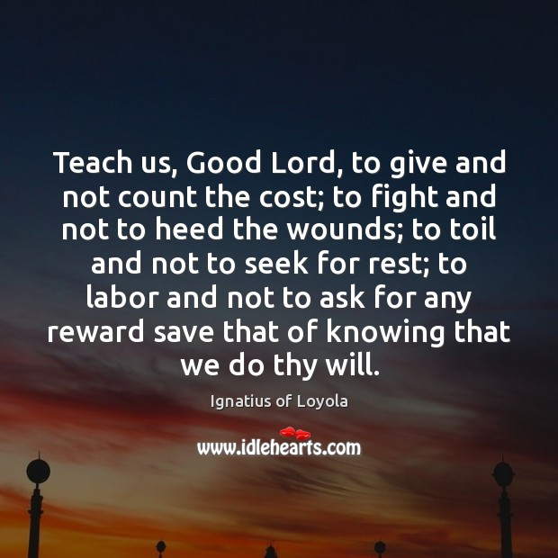 Teach us, Good Lord, to give and not count the cost; to Image