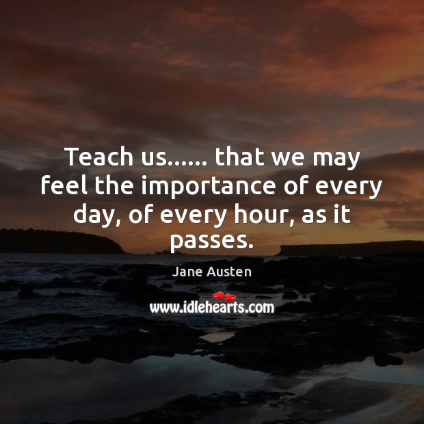 Image, Teach us…… that we may feel the importance of every day, of every hour, as it passes.