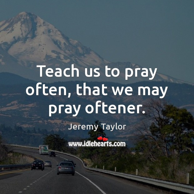 Teach us to pray often, that we may pray oftener. Jeremy Taylor Picture Quote