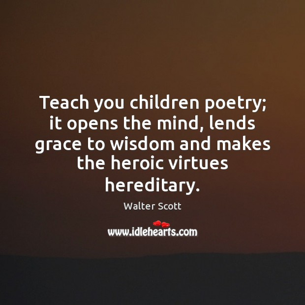 Teach you children poetry; it opens the mind, lends grace to wisdom Walter Scott Picture Quote