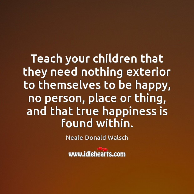 Teach your children that they need nothing exterior to themselves to be Neale Donald Walsch Picture Quote