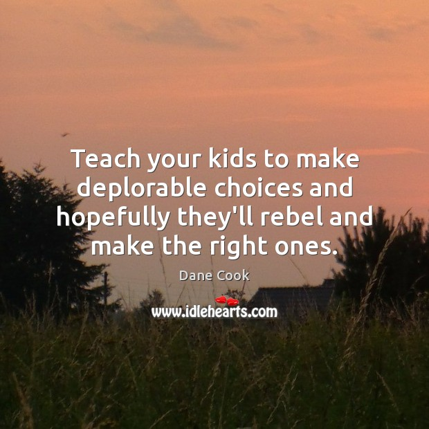 Teach your kids to make deplorable choices and hopefully they'll rebel and Image