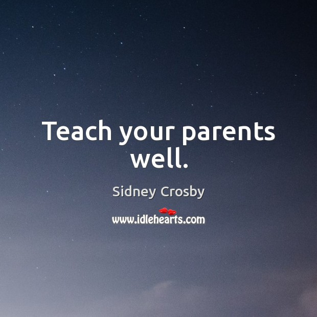 Teach your parents well. Sidney Crosby Picture Quote