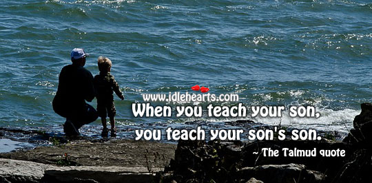 Image, When you teach your son, you teach your son's son.
