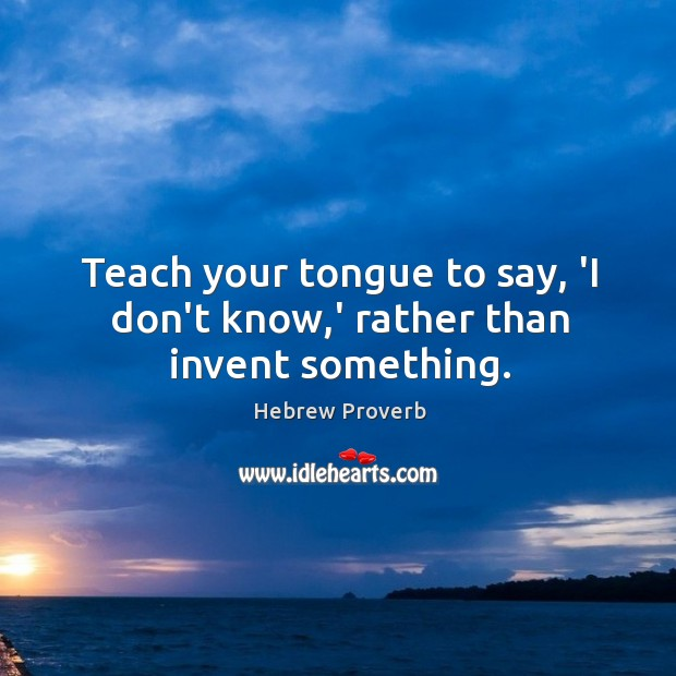 Teach your tongue to say, 'I don't know,' rather than invent something. Image