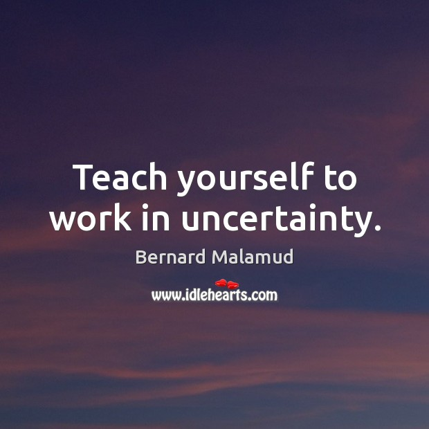 Teach yourself to work in uncertainty. Image
