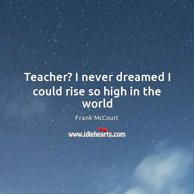 Image, Teacher? I never dreamed I could rise so high in the world