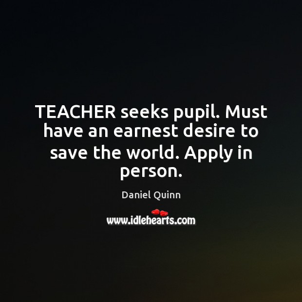 Daniel Quinn Picture Quote image saying: TEACHER seeks pupil. Must have an earnest desire to save the world. Apply in person.