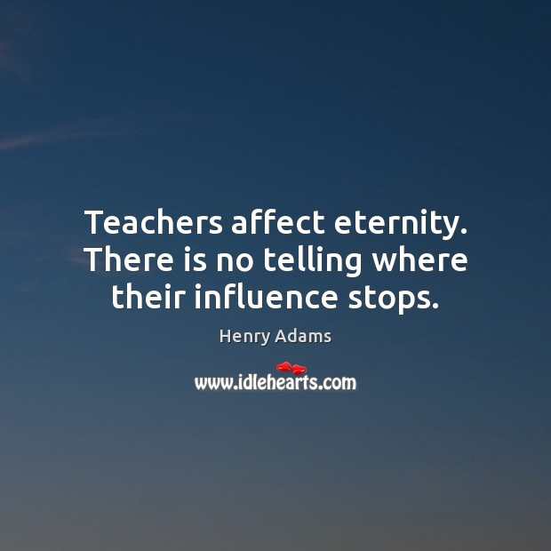 Teachers affect eternity. There is no telling where their influence stops. Henry Adams Picture Quote