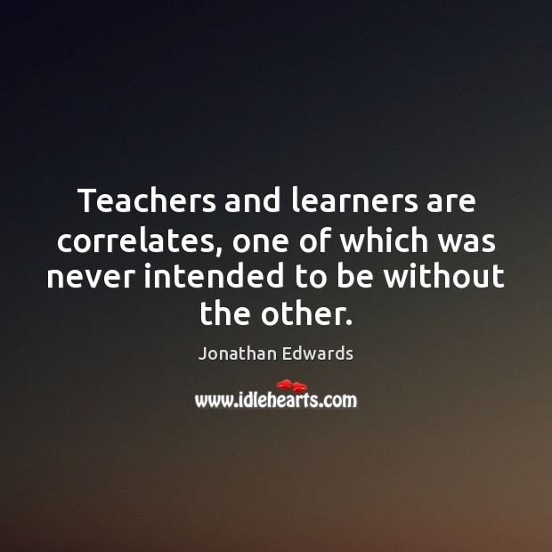 Teachers and learners are correlates, one of which was never intended to Jonathan Edwards Picture Quote