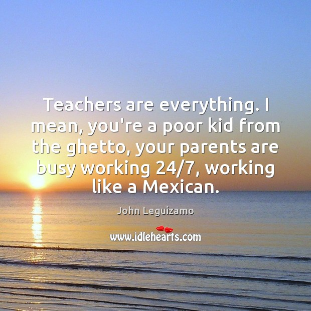 Teachers are everything. I mean, you're a poor kid from the ghetto, John Leguizamo Picture Quote