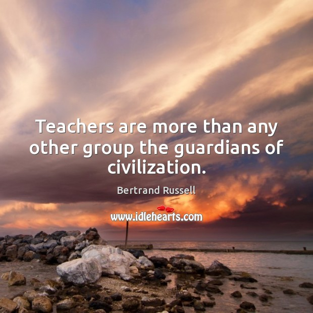 Image, Teachers are more than any other group the guardians of civilization.