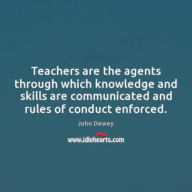 Teachers are the agents through which knowledge and skills are communicated and John Dewey Picture Quote