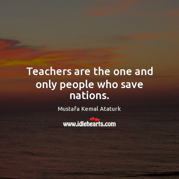 Teachers are the one and only people who save nations. Mustafa Kemal Ataturk Picture Quote