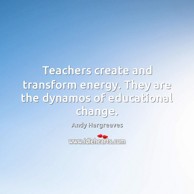 Teachers create and transform energy. They are the dynamos of educational change. Image