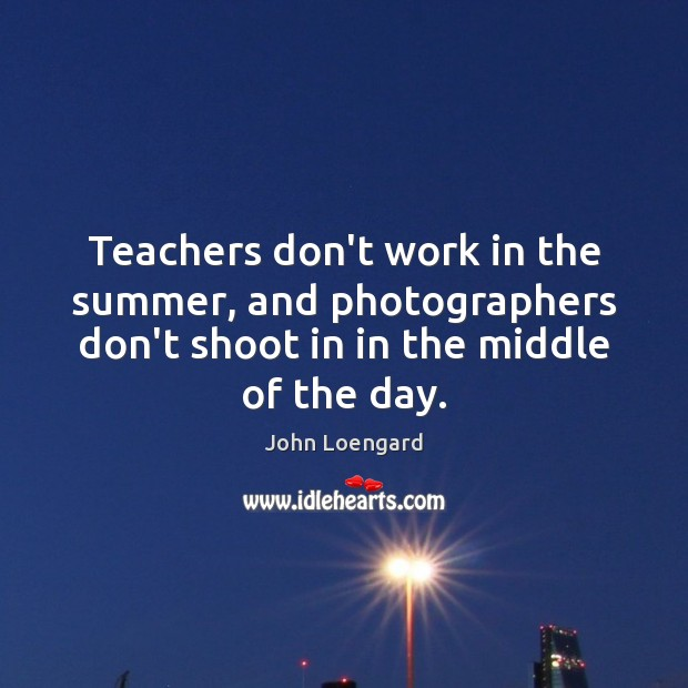 Teachers don't work in the summer, and photographers don't shoot in in Image