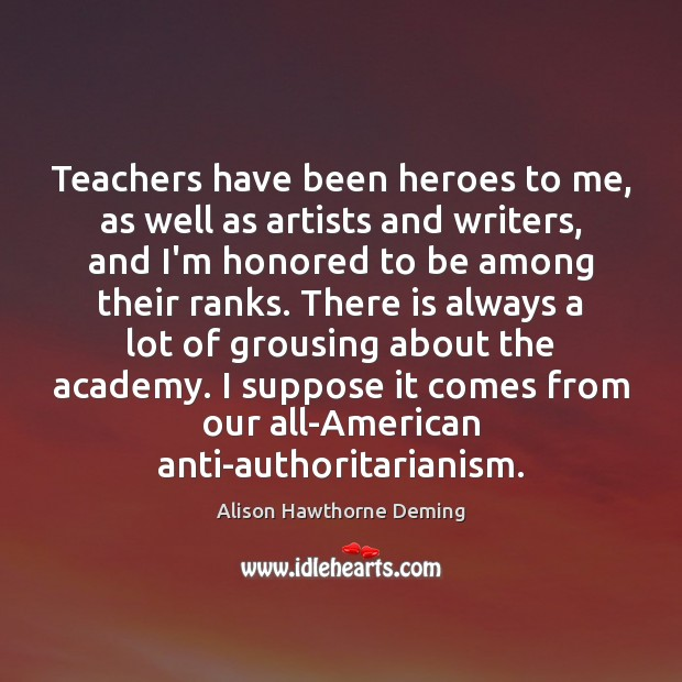 Teachers have been heroes to me, as well as artists and writers, Alison Hawthorne Deming Picture Quote