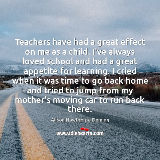 Teachers have had a great effect on me as a child. I've Alison Hawthorne Deming Picture Quote