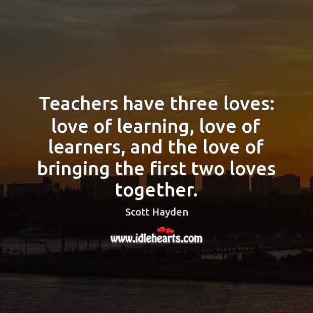 Teachers have three loves: love of learning, love of learners, and the Image