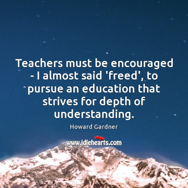 Teachers must be encouraged – I almost said 'freed', to pursue an Howard Gardner Picture Quote