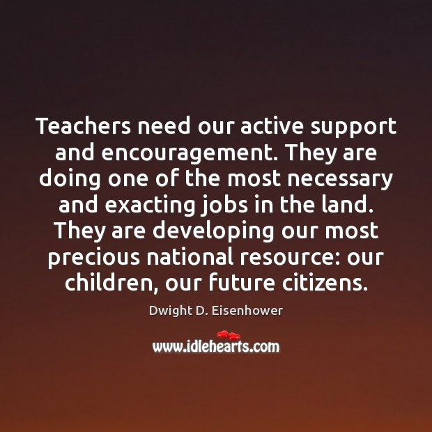 Teachers need our active support and encouragement. They are doing one of Dwight D. Eisenhower Picture Quote