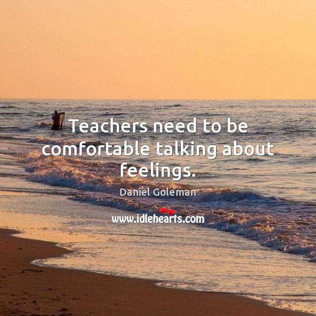 Teachers need to be comfortable talking about feelings. Daniel Goleman Picture Quote