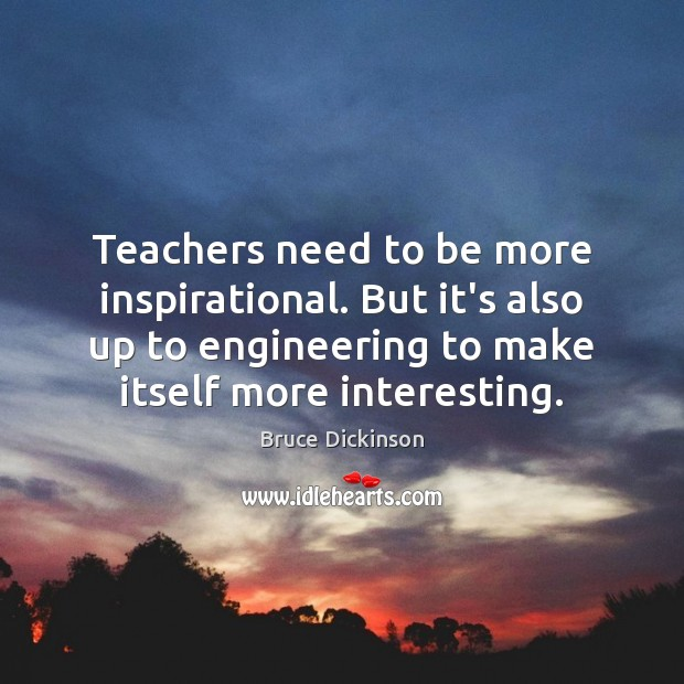 Teachers need to be more inspirational. But it's also up to engineering Bruce Dickinson Picture Quote