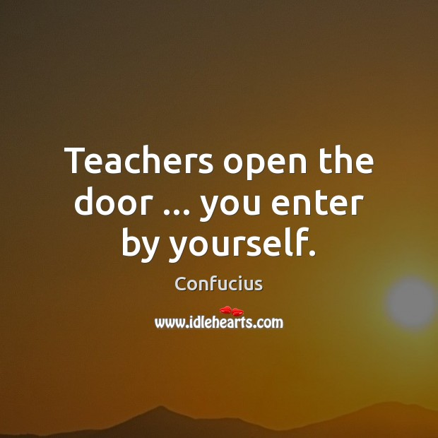 Teachers open the door … you enter by yourself. Confucius Picture Quote