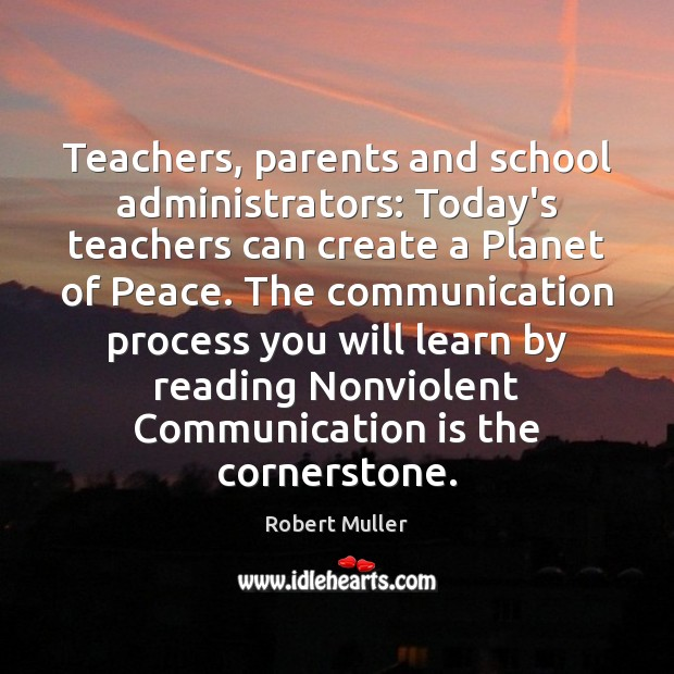 Teachers, parents and school administrators: Today's teachers can create a Planet of Robert Muller Picture Quote