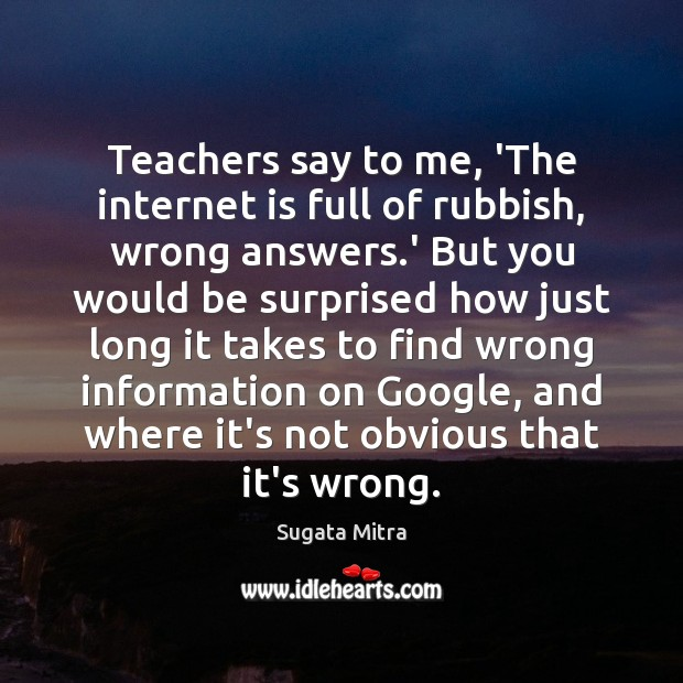 Teachers say to me, 'The internet is full of rubbish, wrong answers. Internet Quotes Image
