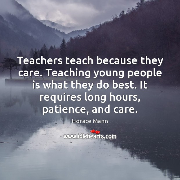 Teachers teach because they care. Teaching young people is what they do Horace Mann Picture Quote
