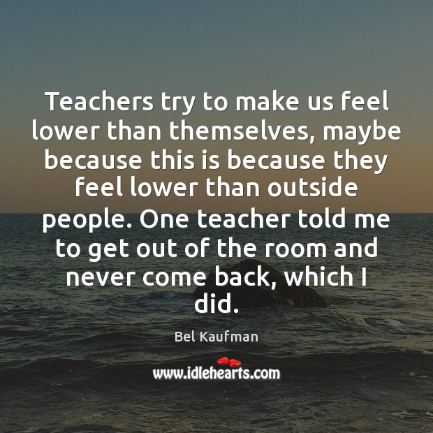 Image, Teachers try to make us feel lower than themselves, maybe because this