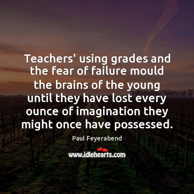 Teachers' using grades and the fear of failure mould the brains of Paul Feyerabend Picture Quote