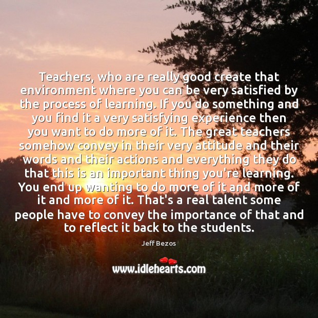 Teachers, who are really good create that environment where you can be Jeff Bezos Picture Quote