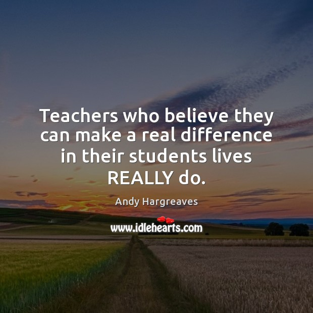 Image, Teachers who believe they can make a real difference in their students lives REALLY do.