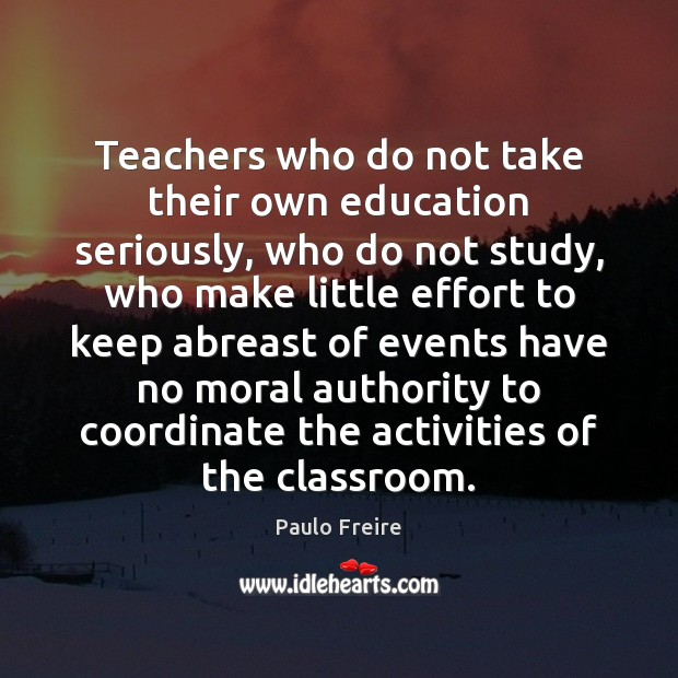 Teachers who do not take their own education seriously, who do not Paulo Freire Picture Quote