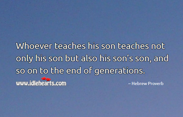 Whoever teaches his son teaches not only his son but also his son's son, and so on to the end of generations. Hebrew Proverbs Image