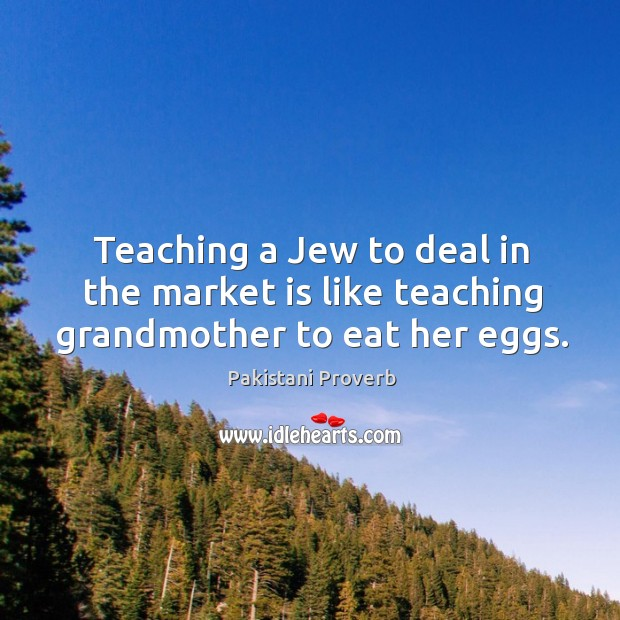 Teaching a jew to deal in the market is like teaching grandmother to eat her eggs. Pakistani Proverbs Image