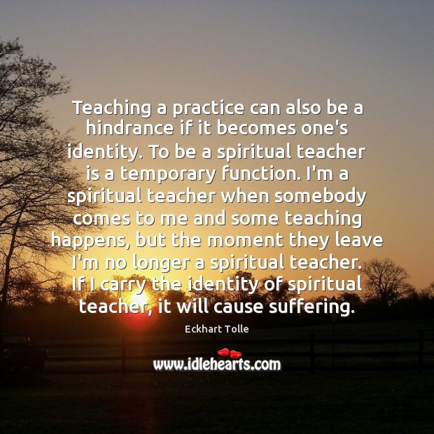 Teaching a practice can also be a hindrance if it becomes one's Teacher Quotes Image